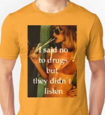 I SAID NO TO DRUGS.. BUT, THEY DIDN'T LISTEN. Unisex T-Shirt