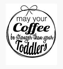 May your coffee be stronger than your toddlers Photographic Print