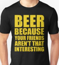 BEER BECAUSE YOUR FRIENDS AREN'T THAT INTERESTING Unisex T-Shirt