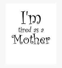 I'm Tired As A Mother Photographic Print
