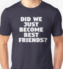 Did We Just Become Best Friends? T-Shirt