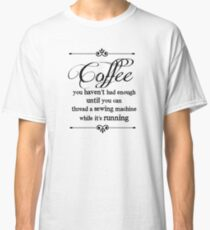 Coffee Sewing Machine quote Classic T-Shirt