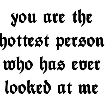 you are the hottest person who has ever looked at me by tcdotbiz