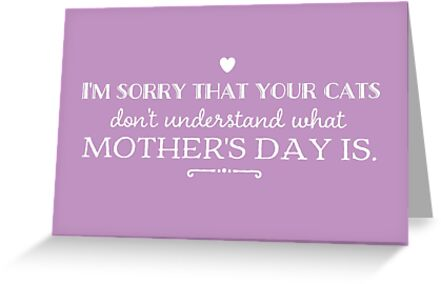 I'm Sorry That Your Cats Don't Understand What Mother's Day Is by LolWowOmg