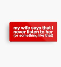 My Wife Says That I Never Listen To Her (Or Something Like That) Metal Print