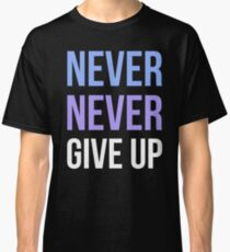 Never Never Give Up Classic T-Shirt