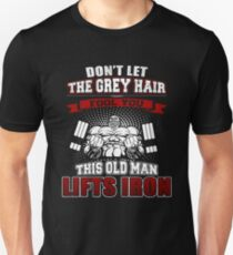 Don't Let The Grey Hair Fool You, This Old Man Lifts Iron  Motivational Bodybuilding Quote T-Shirt