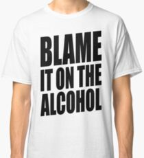BLAME IT ON THE ALCOHOL Classic T-Shirt