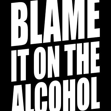 BLAME IT ON THE ALCOHOL by limitlezz