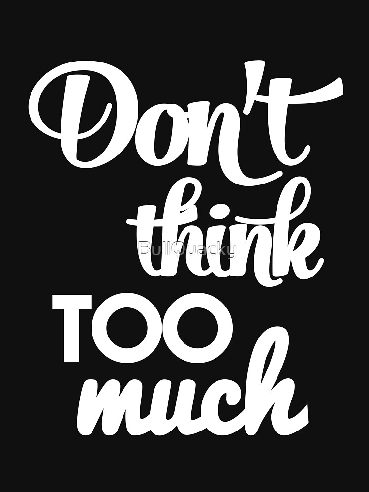 Don't think too much - funny humor saying  by BullQuacky