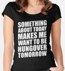 SOMETHING ABOUT TODAY MAKES ME WANT TO BE HUNGOVER TOMORROW Women's Fitted Scoop T-Shirt