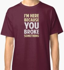 I'm Here Because You Broke Something Classic T-Shirt