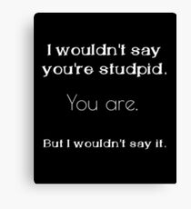 I wouldn't say you're stupid Canvas Print