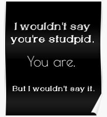 I wouldn't say you're stupid Poster