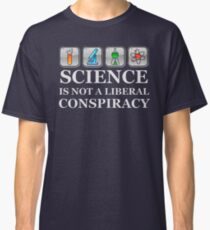 SCIENCE IS NOT A LIBERAL CONSPIRACY Shirt Classic T-Shirt