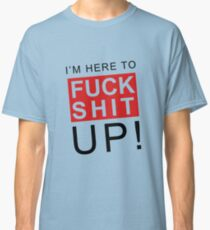 I M Here To Fuck Shit Up Classic T-Shirt