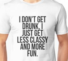 I dont get drunk, I just get less classy and more fun Unisex T-Shirt