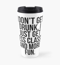 I dont get drunk, I just get less classy and more fun Travel Mug