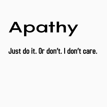 Apathy. Just Do It. by clarity