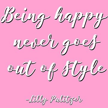Being Happy Never Goes out of style - Lilly pulitzer by tziggles