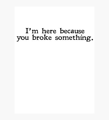 I'm here because you broke something Photographic Print