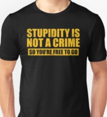 STUPIDITY IS NOT A CRIME SO YOU'RE FREE TO GO Unisex T-Shirt