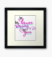 Be Brave Be Strong Be You Framed Print