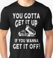 you gotta get it up if you wanna get it off! T-Shirt