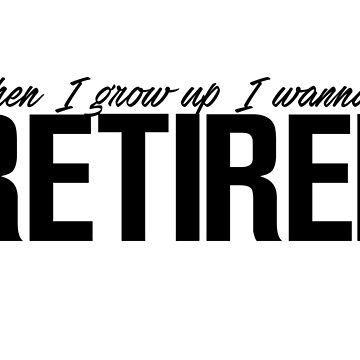 When I grow up I wanna be retired by MemoriesOfRain