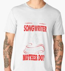 My Mother Songwriter What Your Mother Do Tshirt T-Shirt  Men's Premium T-Shirt