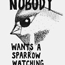 Nobody Wants A Sparrow Watching by evilflea