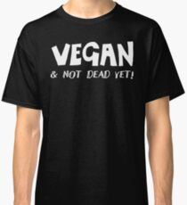 VEGAN - And not dead yet!  Classic T-Shirt