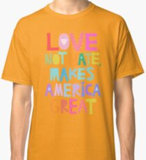 Love, not hate, makes America great Classic T-Shirt