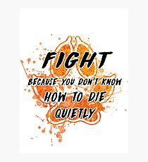 Fight because you don't know how to die quietly Photographic Print