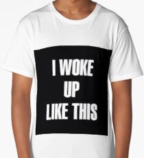 I woke up like this Long T-Shirt