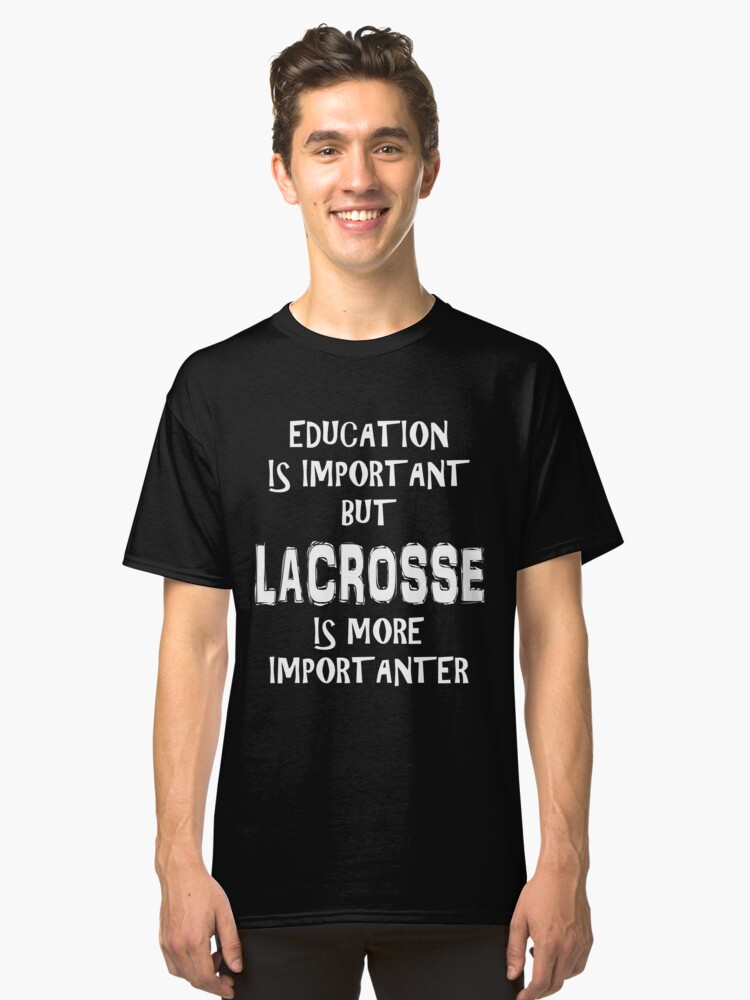 Education Is Important But Lacrosse Is More Importanter T-Shirt Funny Cute Gift For High School College Student La Crosse Classic T-Shirt Front