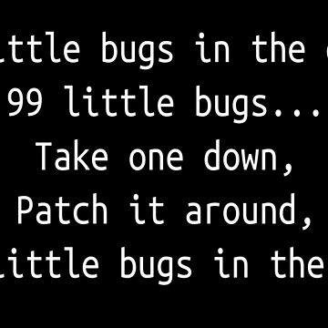 99 little bugs - Software development humour / humor by ManoliMerch