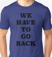 WE HAVE TO GO BACK!! Unisex T-Shirt