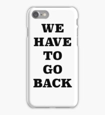 WE HAVE TO GO BACK!! iPhone Case/Skin