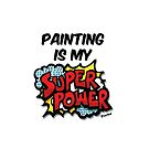 Painting Is My Superpower by sketchNkustom