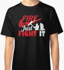 Fire T Shirt - Just Fight It Tee, Firefighter Tee Classic T-Shirt