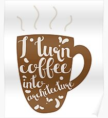 I Turn Coffee Into Architecture Design Poster