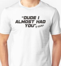 Dude i almost had you (black) Unisex T-Shirt