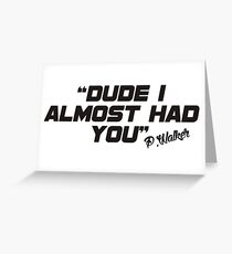 Dude i almost had you (black) Greeting Card