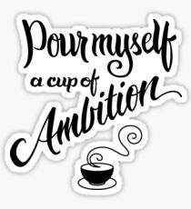 Pour myself a cup of ambition Sticker