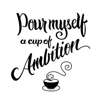 Pour myself a cup of ambition by wildserenity