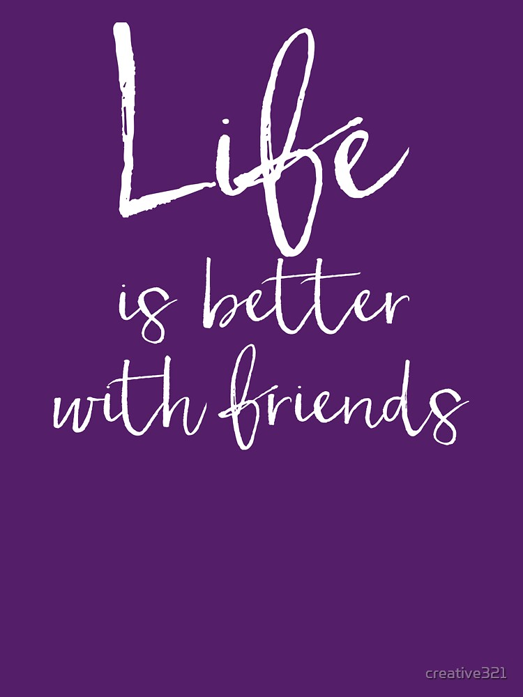 Life is Better with Friends Design by creative321