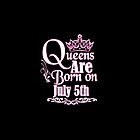 Queens Are Born On July 5th Funny Birthday T-Shirt by Tee Kaboom!