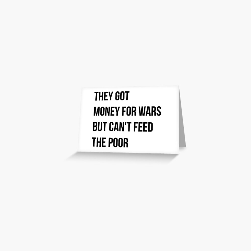 They got money for wars but can't feed the poor - Black Text Greeting Card