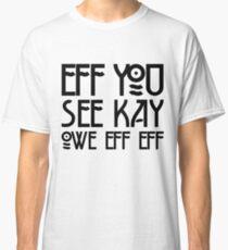 Eff You See Kay Owe Eff Eff - Spells F*CK OFF Classic T-Shirt